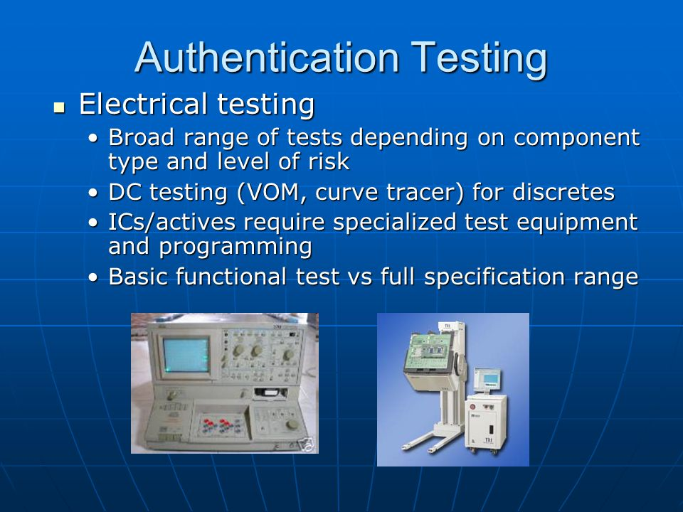 Authentication Testing Electrical testing Electrical testing Broad range of tests depending on component type and level of riskBroad range of tests depending on component type and level of risk DC testing (VOM, curve tracer) for discretesDC testing (VOM, curve tracer) for discretes ICs/actives require specialized test equipment and programmingICs/actives require specialized test equipment and programming Basic functional test vs full specification rangeBasic functional test vs full specification range