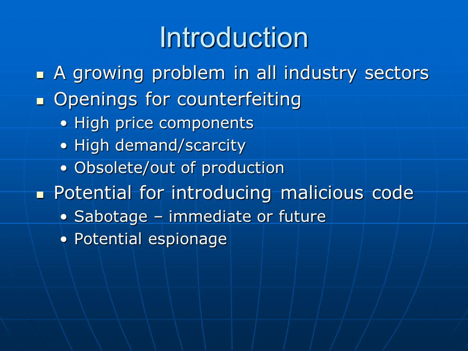 Introduction A growing problem in all industry sectors A growing problem in all industry sectors Openings for counterfeiting Openings for counterfeiting High price componentsHigh price components High demand/scarcityHigh demand/scarcity Obsolete/out of productionObsolete/out of production Potential for introducing malicious code Potential for introducing malicious code Sabotage – immediate or futureSabotage – immediate or future Potential espionagePotential espionage