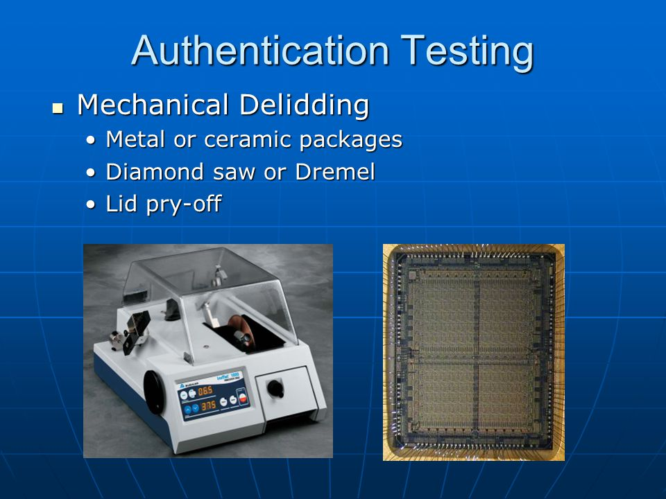 Authentication Testing Mechanical Delidding Mechanical Delidding Metal or ceramic packagesMetal or ceramic packages Diamond saw or DremelDiamond saw or Dremel Lid pry-offLid pry-off