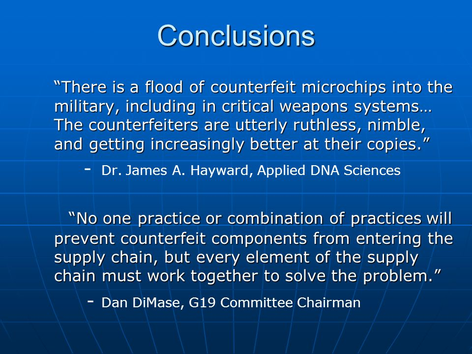 Conclusions There is a flood of counterfeit microchips into the military, including in critical weapons systems… The counterfeiters are utterly ruthless, nimble, and getting increasingly better at their copies. - Dr.