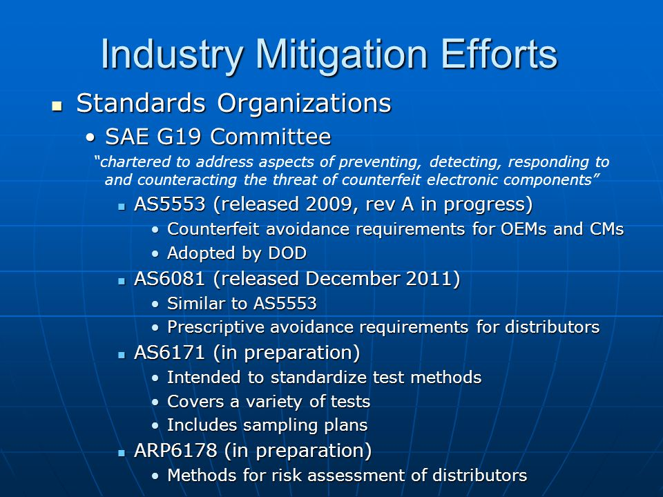 Industry Mitigation Efforts Standards Organizations Standards Organizations SAE G19 CommitteeSAE G19 Committee chartered to address aspects of preventing, detecting, responding to and counteracting the threat of counterfeit electronic components AS5553 (released 2009, rev A in progress) AS5553 (released 2009, rev A in progress) Counterfeit avoidance requirements for OEMs and CMsCounterfeit avoidance requirements for OEMs and CMs Adopted by DODAdopted by DOD AS6081 (released December 2011) AS6081 (released December 2011) Similar to AS5553Similar to AS5553 Prescriptive avoidance requirements for distributorsPrescriptive avoidance requirements for distributors AS6171 (in preparation) AS6171 (in preparation) Intended to standardize test methodsIntended to standardize test methods Covers a variety of testsCovers a variety of tests Includes sampling plansIncludes sampling plans ARP6178 (in preparation) ARP6178 (in preparation) Methods for risk assessment of distributorsMethods for risk assessment of distributors