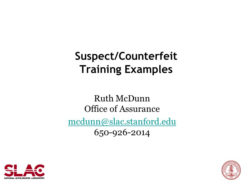 Suspect/Counterfeit Training Examples Ruth McDunn Office of Assurance mcdunn@slac.stanford.edu mcdunn@slac.stanford.edu 650-926-2014