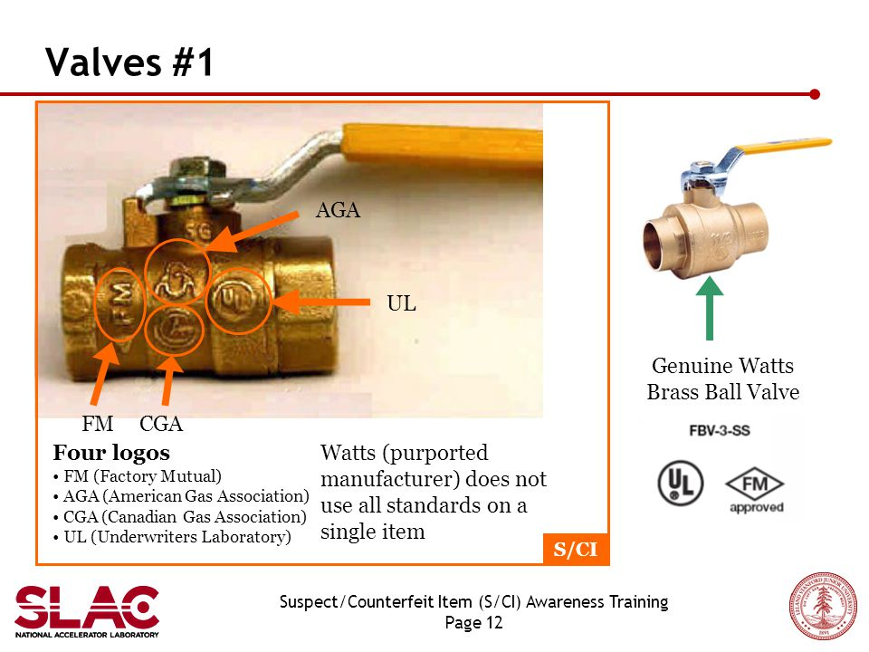 Suspect/Counterfeit Item (S/CI) Awareness Training Page 12 Valves #1 UL AGA CGA FM Genuine Watts Brass Ball Valve S/CI Four logos FM (Factory Mutual) AGA (American Gas Association) CGA (Canadian Gas Association) UL (Underwriters Laboratory) Watts (purported manufacturer) does not use all standards on a single item