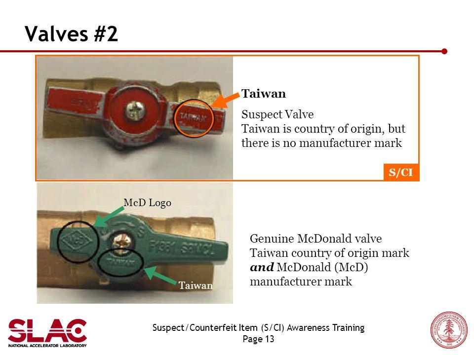 Suspect/Counterfeit Item (S/CI) Awareness Training Page 13 Valves #2 Genuine McDonald valve Taiwan country of origin mark and McDonald (McD) manufacturer mark Taiwan McD Logo Suspect Valve Taiwan is country of origin, but there is no manufacturer mark Taiwan S/CI