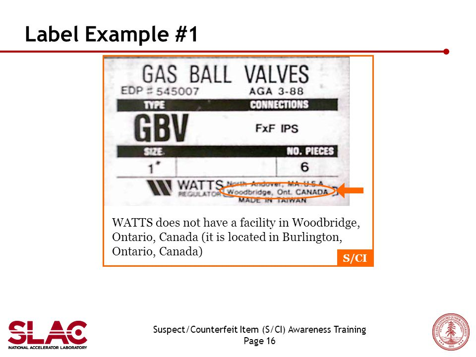 Suspect/Counterfeit Item (S/CI) Awareness Training Page 16 Label Example #1 WATTS does not have a facility in Woodbridge, Ontario, Canada (it is located in Burlington, Ontario, Canada) S/CI