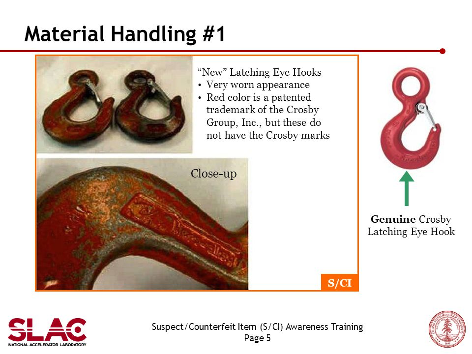 Suspect/Counterfeit Item (S/CI) Awareness Training Page 5 Material Handling #1 Close-up New Latching Eye Hooks Very worn appearance Red color is a patented trademark of the Crosby Group, Inc., but these do not have the Crosby marks Genuine Crosby Latching Eye Hook S/CI