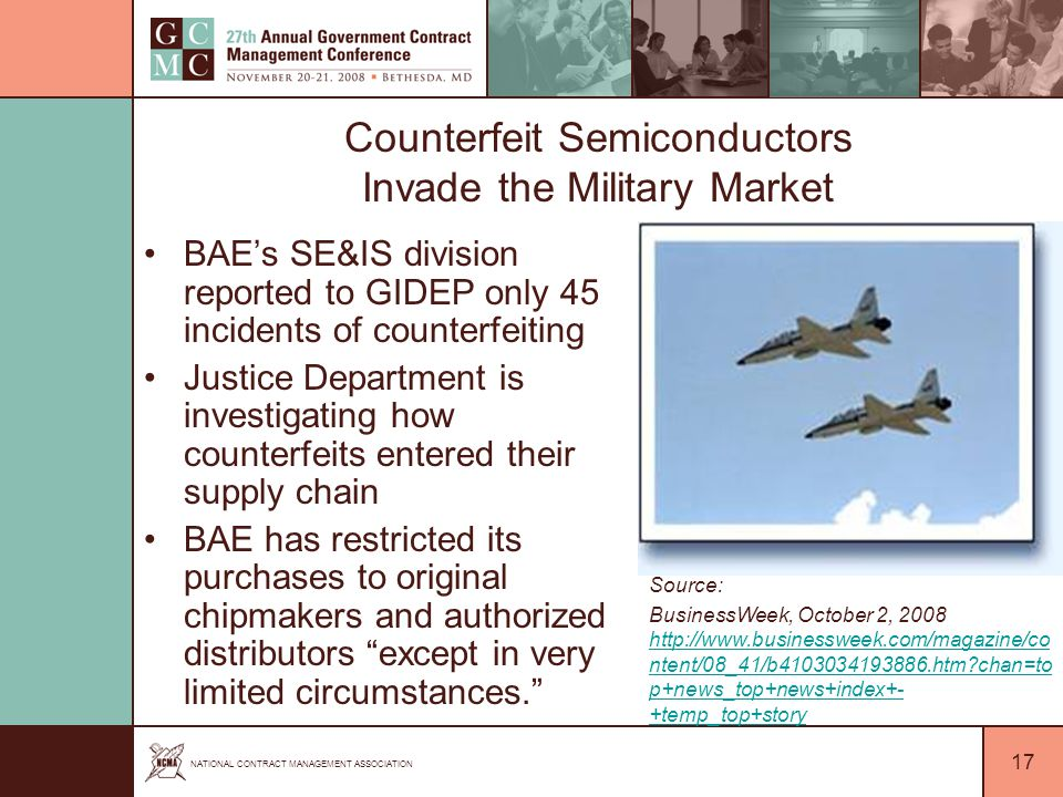 NATIONAL CONTRACT MANAGEMENT ASSOCIATION 17 Counterfeit Semiconductors Invade the Military Market BAE's SE&IS division reported to GIDEP only 45 incidents of counterfeiting Justice Department is investigating how counterfeits entered their supply chain BAE has restricted its purchases to original chipmakers and authorized distributors except in very limited circumstances. Source: BusinessWeek, October 2, 2008 http://www.businessweek.com/magazine/co ntent/08_41/b4103034193886.htm chan=to p+news_top+news+index+- +temp_top+story http://www.businessweek.com/magazine/co ntent/08_41/b4103034193886.htm chan=to p+news_top+news+index+- +temp_top+story