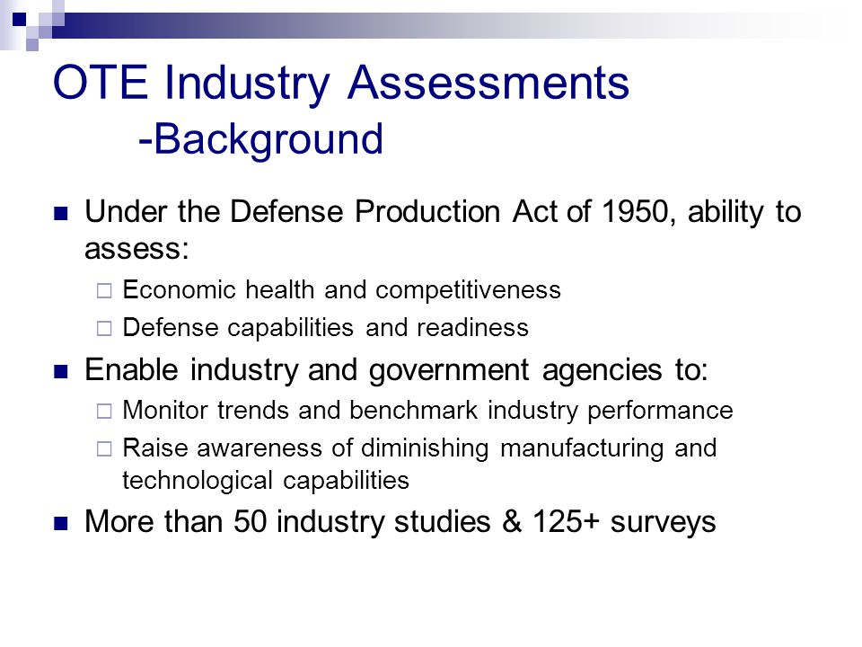 OTE Industry Assessments - Background Under the Defense Production Act of 1950, ability to assess:  Economic health and competitiveness  Defense capabilities and readiness Enable industry and government agencies to:  Monitor trends and benchmark industry performance  Raise awareness of diminishing manufacturing and technological capabilities More than 50 industry studies & 125+ surveys