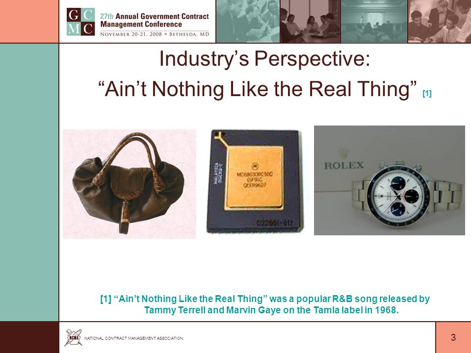 NATIONAL CONTRACT MANAGEMENT ASSOCIATION 3 Industry's Perspective: Ain't Nothing Like the Real Thing [1] [1] Ain't Nothing Like the Real Thing was a popular R&B song released by Tammy Terrell and Marvin Gaye on the Tamla label in 1968.