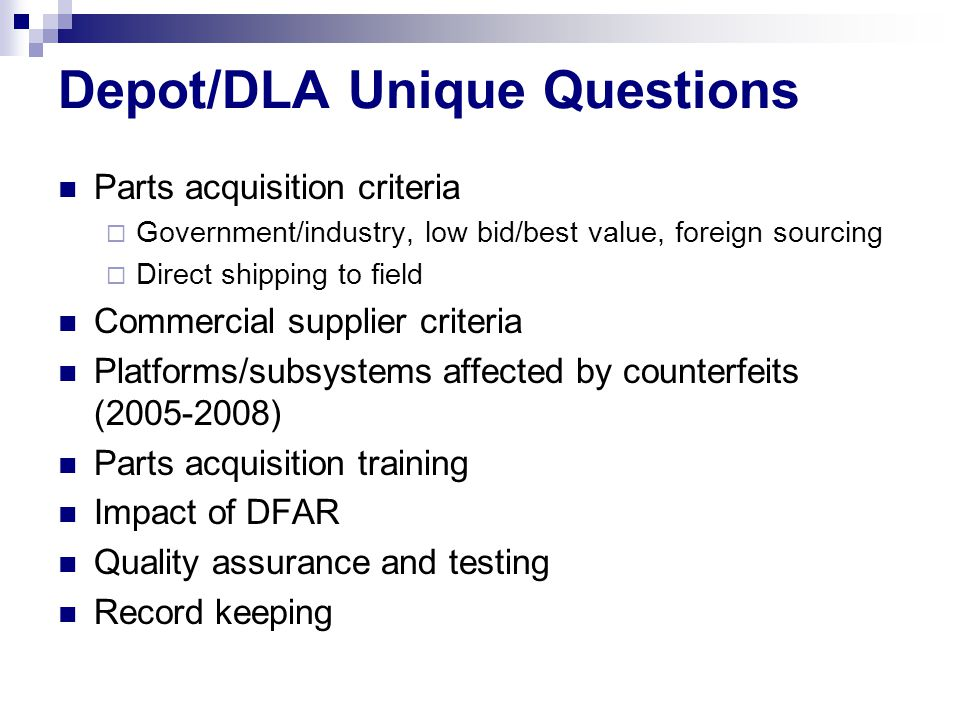 Depot/DLA Unique Questions Parts acquisition criteria  Government/industry, low bid/best value, foreign sourcing  Direct shipping to field Commercial supplier criteria Platforms/subsystems affected by counterfeits (2005-2008) Parts acquisition training Impact of DFAR Quality assurance and testing Record keeping