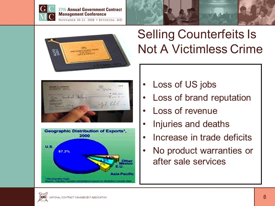 NATIONAL CONTRACT MANAGEMENT ASSOCIATION 8 Selling Counterfeits Is Not A Victimless Crime Loss of US jobs Loss of brand reputation Loss of revenue Injuries and deaths Increase in trade deficits No product warranties or after sale services