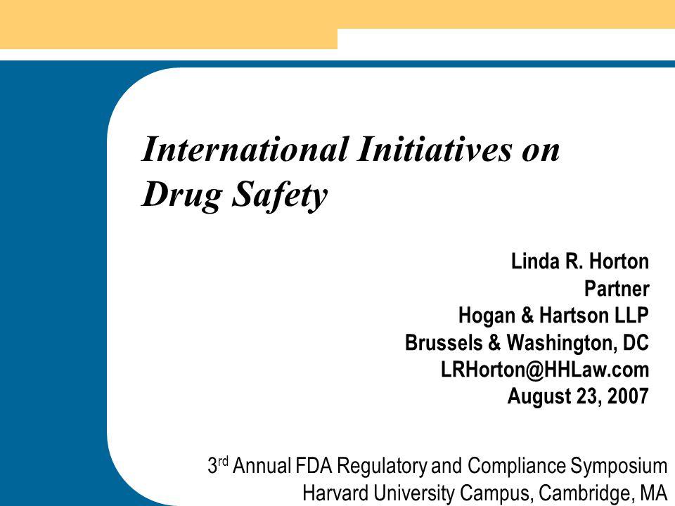 1 International Initiatives on Drug Safety Linda R. Horton Partner Hogan & Hartson LLP Brussels & Washington, DC LRHorton@HHLaw.com August 23, 2007 3