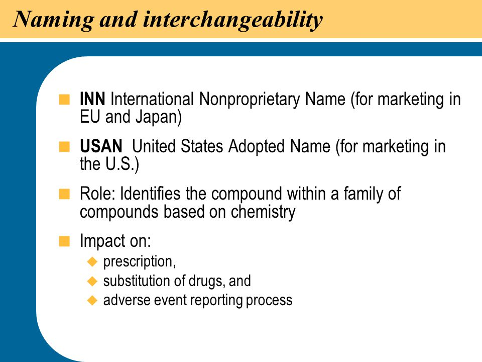 16 Naming and interchangeability  INN International Nonproprietary Name (for marketing in EU and Japan)  USAN United States Adopted Name (for market