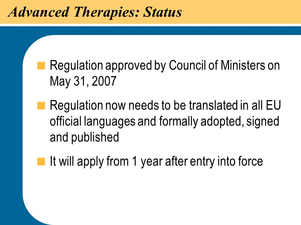 22 Advanced Therapies: Status  Regulation approved by Council of Ministers on May 31, 2007  Regulation now needs to be translated in all EU official