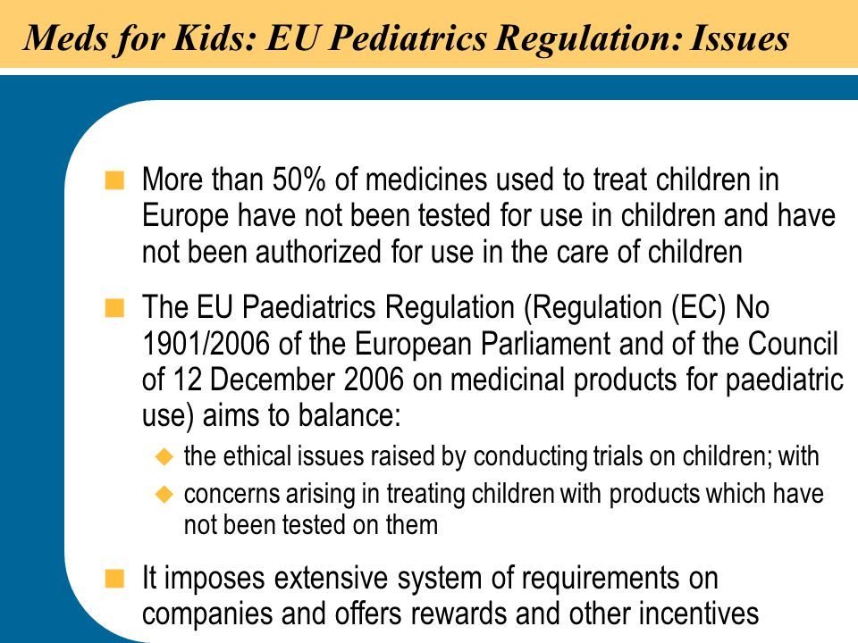 23 Meds for Kids: EU Pediatrics Regulation: Issues  More than 50% of medicines used to treat children in Europe have not been tested for use in child