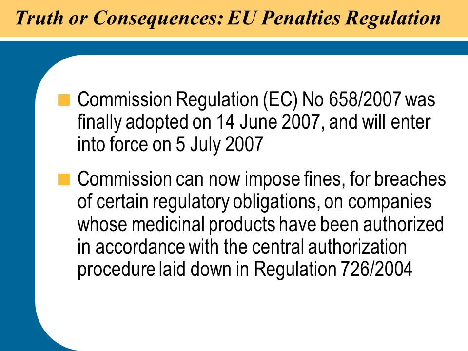 27 Truth or Consequences: EU Penalties Regulation  Commission Regulation (EC) No 658/2007 was finally adopted on 14 June 2007, and will enter into fo