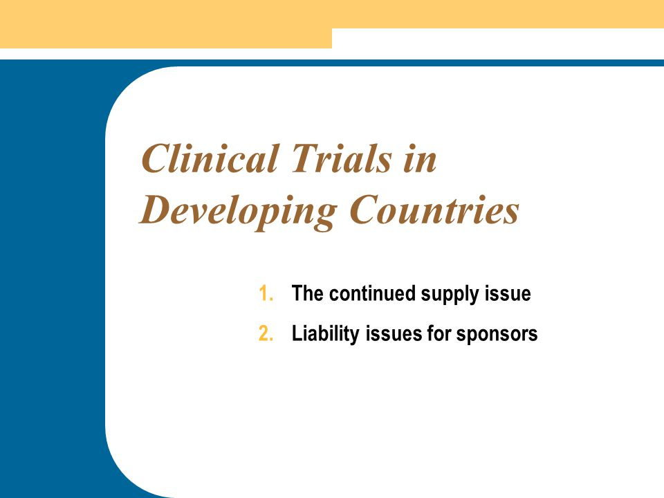 31 Clinical Trials in Developing Countries 1.The continued supply issue 2.Liability issues for sponsors