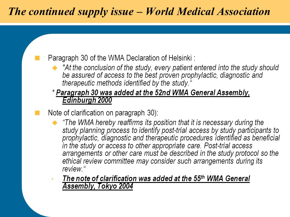 32 The continued supply issue – World Medical Association  Paragraph 30 of the WMA Declaration of Helsinki : 