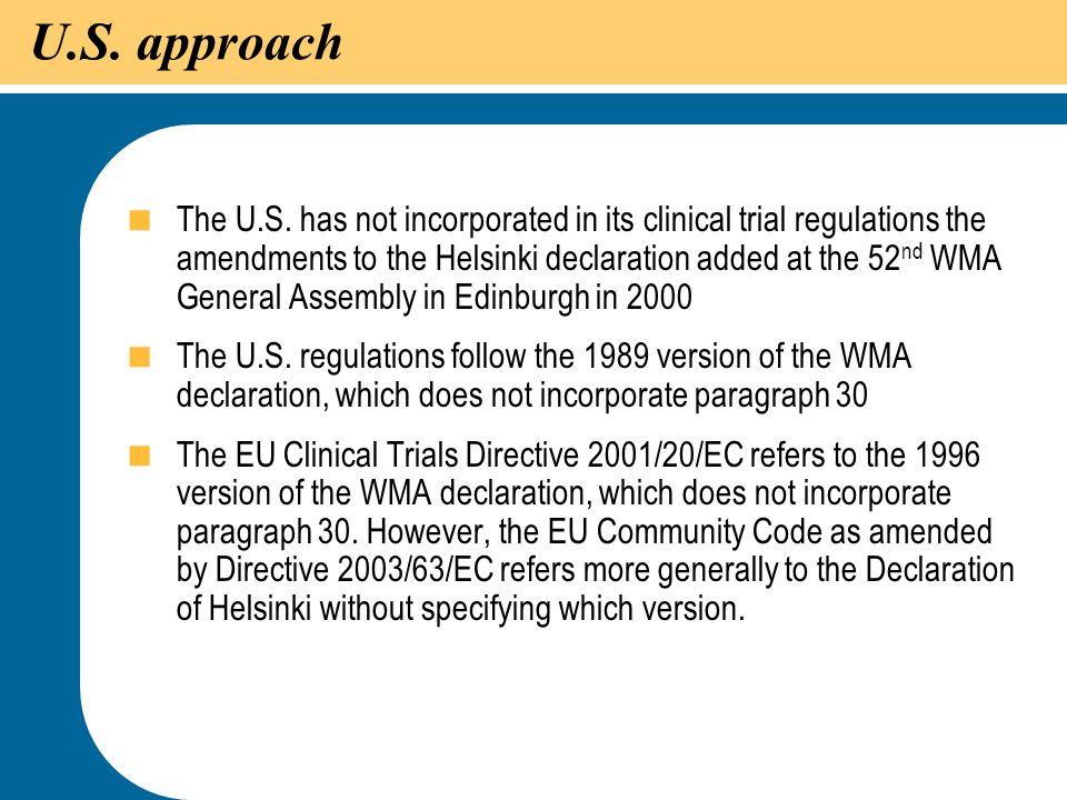 34 U.S. approach  The U.S. has not incorporated in its clinical trial regulations the amendments to the Helsinki declaration added at the 52 nd WMA G