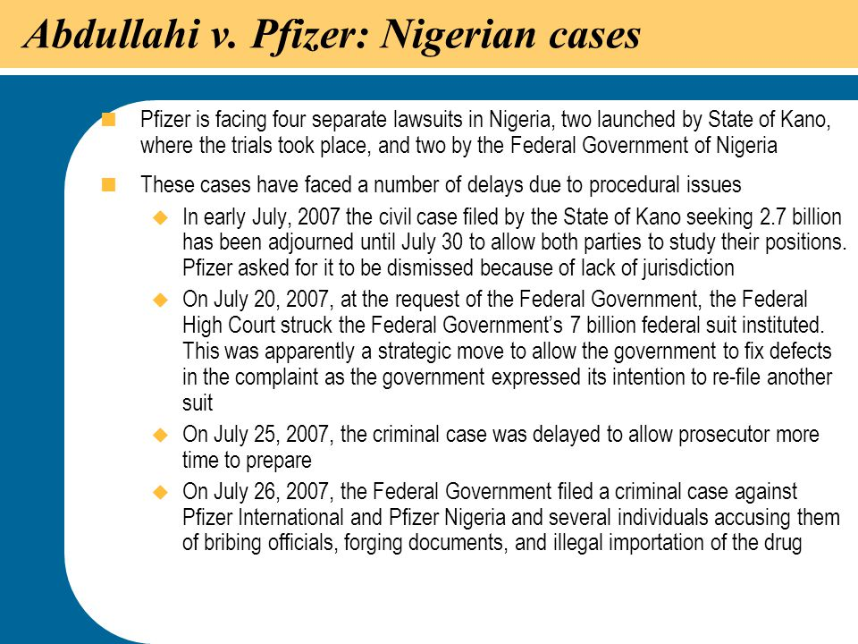 39 Abdullahi v. Pfizer: Nigerian cases  Pfizer is facing four separate lawsuits in Nigeria, two launched by State of Kano, where the trials took plac