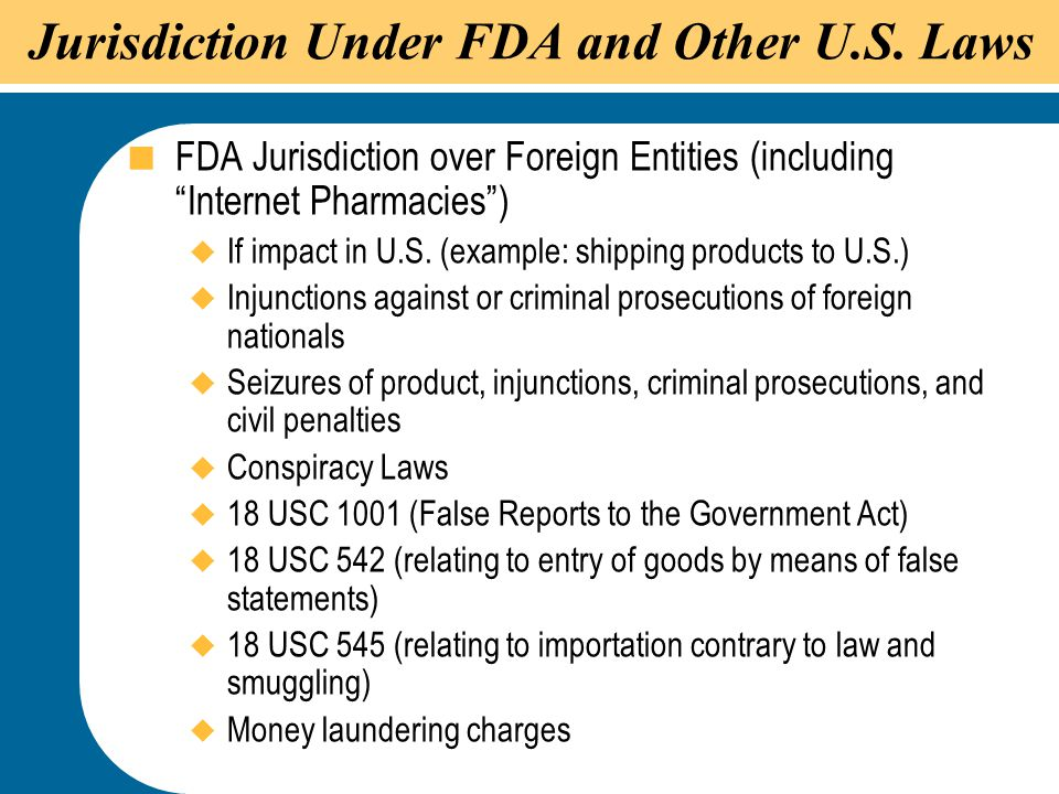 """45 Jurisdiction Under FDA and Other U.S. Laws  FDA Jurisdiction over Foreign Entities (including """"Internet Pharmacies"""")  If impact in U.S. (example:"""