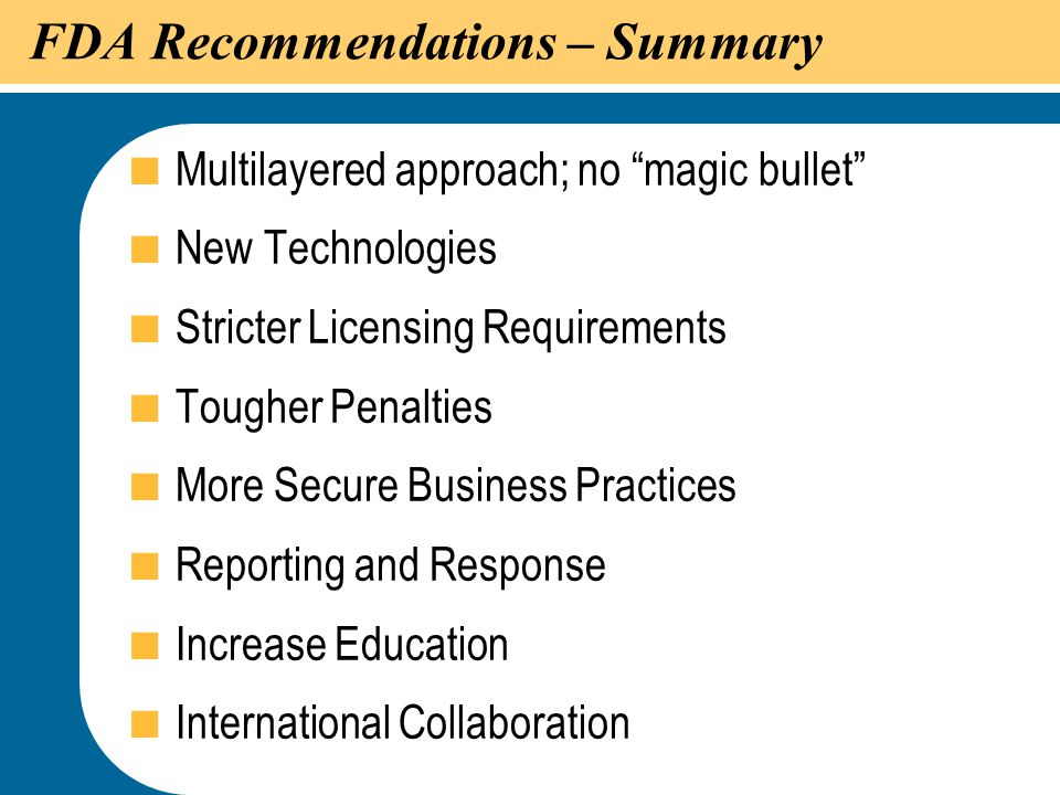 """47 FDA Recommendations – Summary  Multilayered approach; no """"magic bullet""""  New Technologies  Stricter Licensing Requirements  Tougher Penalties """