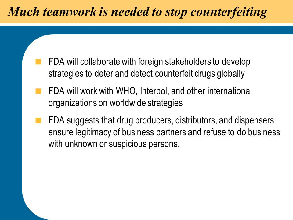 49 Much teamwork is needed to stop counterfeiting  FDA will collaborate with foreign stakeholders to develop strategies to deter and detect counterfe