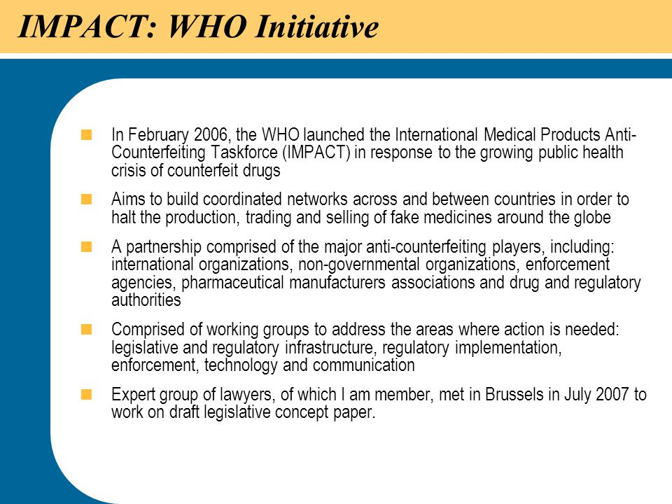 51 IMPACT: WHO Initiative  In February 2006, the WHO launched the International Medical Products Anti- Counterfeiting Taskforce (IMPACT) in response