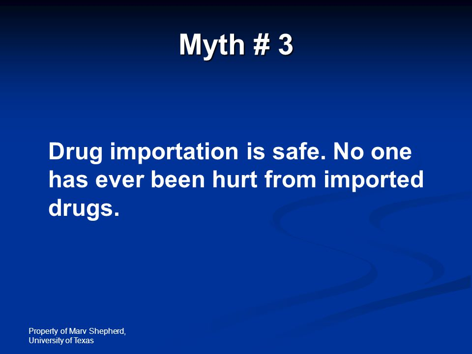 Property of Marv Shepherd, University of Texas Myth # 3 Drug importation is safe. No one has ever been hurt from imported drugs.