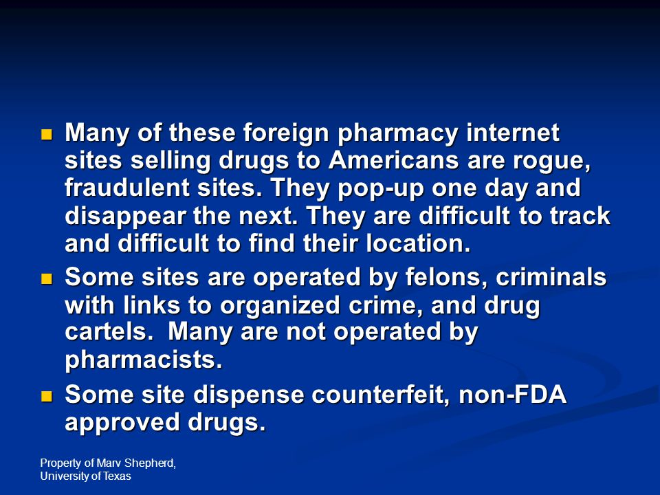 Property of Marv Shepherd, University of Texas Many of these foreign pharmacy internet sites selling drugs to Americans are rogue, fraudulent sites. T