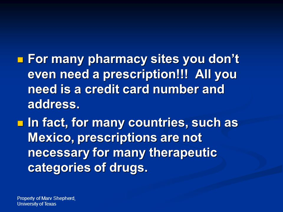 Property of Marv Shepherd, University of Texas For many pharmacy sites you don't even need a prescription!!! All you need is a credit card number and