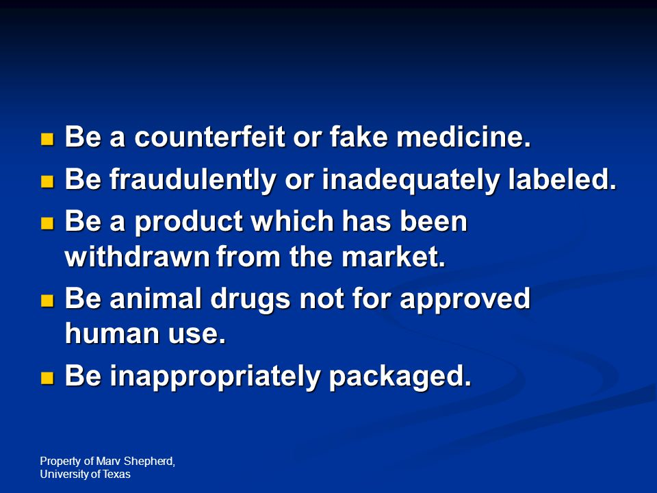 Property of Marv Shepherd, University of Texas Be a counterfeit or fake medicine. Be a counterfeit or fake medicine. Be fraudulently or inadequately l