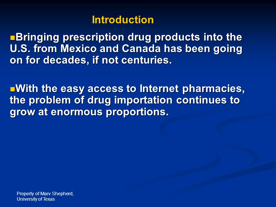 Property of Marv Shepherd, University of Texas Bringing prescription drug products into the U.S. from Mexico and Canada has been going on for decades,