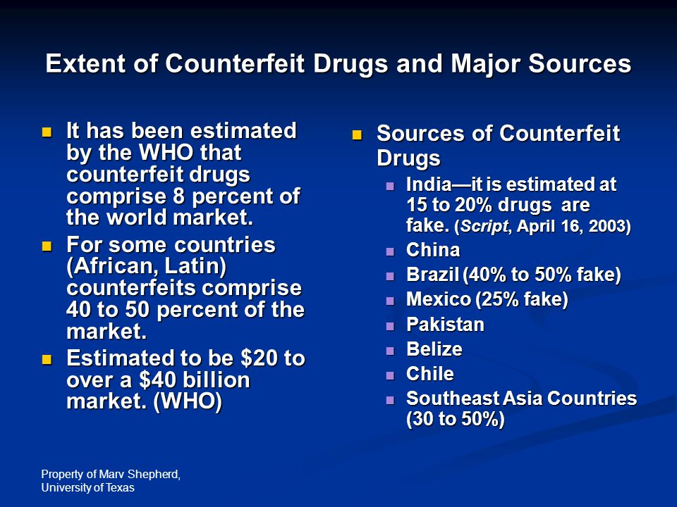 Property of Marv Shepherd, University of Texas Extent of Counterfeit Drugs and Major Sources It has been estimated by the WHO that counterfeit drugs comprise 8 percent of the world market.