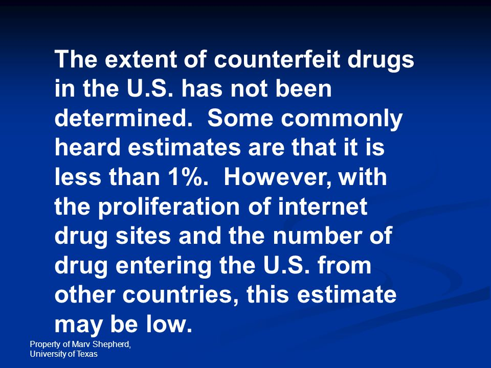 Property of Marv Shepherd, University of Texas The extent of counterfeit drugs in the U.S. has not been determined. Some commonly heard estimates are