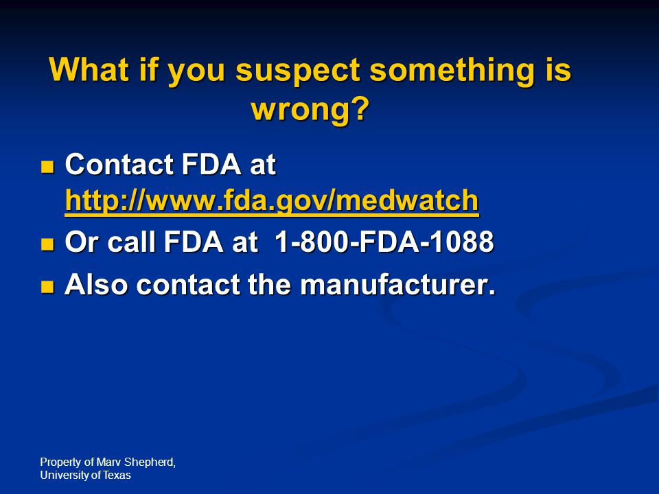 Property of Marv Shepherd, University of Texas What if you suspect something is wrong? Contact FDA at http://www.fda.gov/medwatch Contact FDA at http: