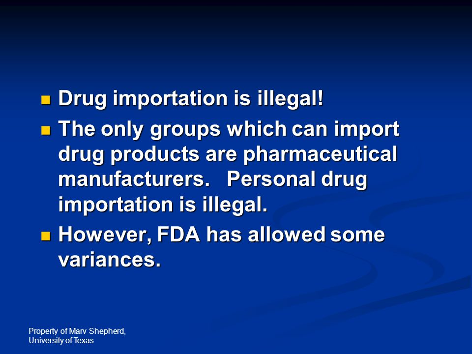 Property of Marv Shepherd, University of Texas Drug importation is illegal! Drug importation is illegal! The only groups which can import drug product