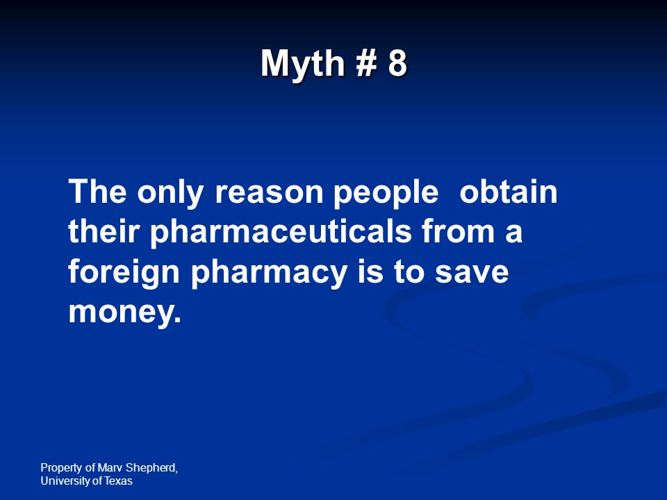 Property of Marv Shepherd, University of Texas Myth # 8 The only reason people obtain their pharmaceuticals from a foreign pharmacy is to save money.