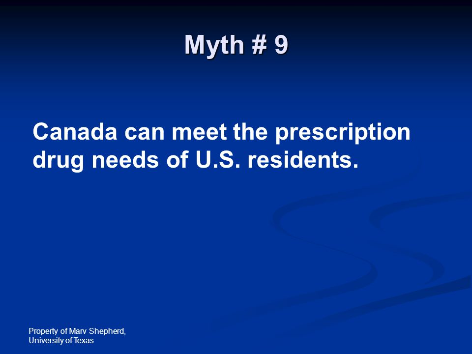 Property of Marv Shepherd, University of Texas Myth # 9 Canada can meet the prescription drug needs of U.S. residents.