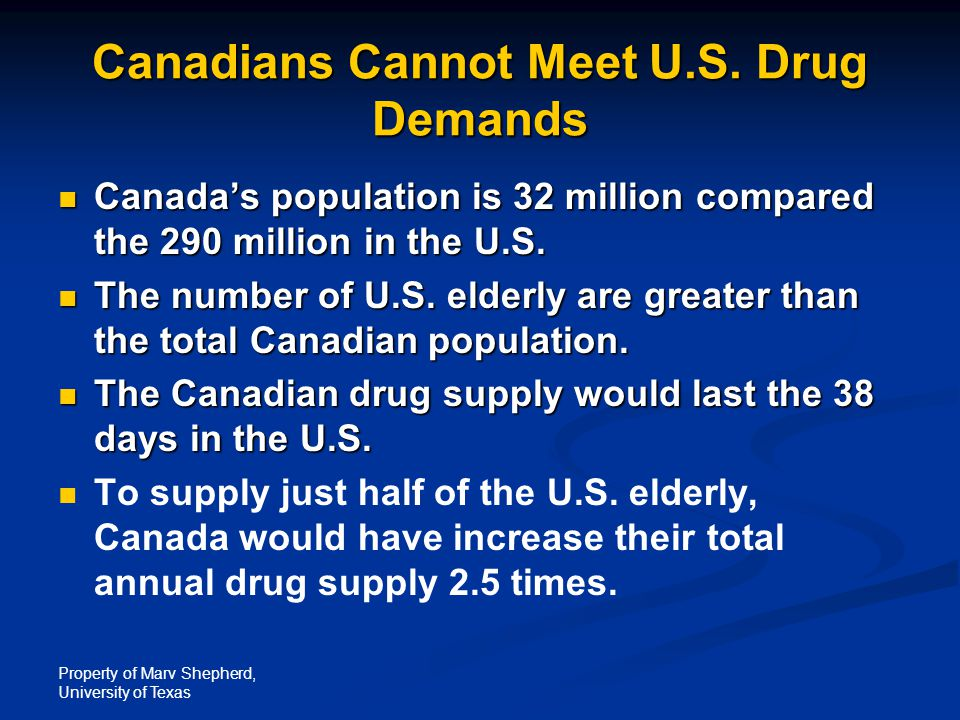 Property of Marv Shepherd, University of Texas Canadians Cannot Meet U.S. Drug Demands Canada's population is 32 million compared the 290 million in t