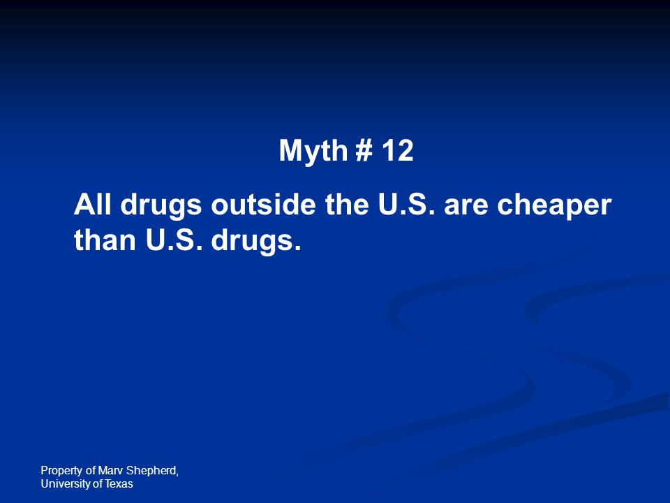 Property of Marv Shepherd, University of Texas Myth # 12 All drugs outside the U.S. are cheaper than U.S. drugs.