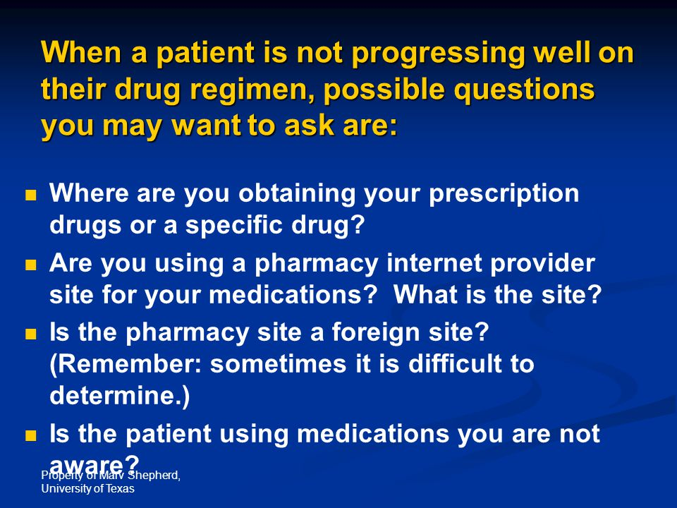 Property of Marv Shepherd, University of Texas When a patient is not progressing well on their drug regimen, possible questions you may want to ask are: Where are you obtaining your prescription drugs or a specific drug.
