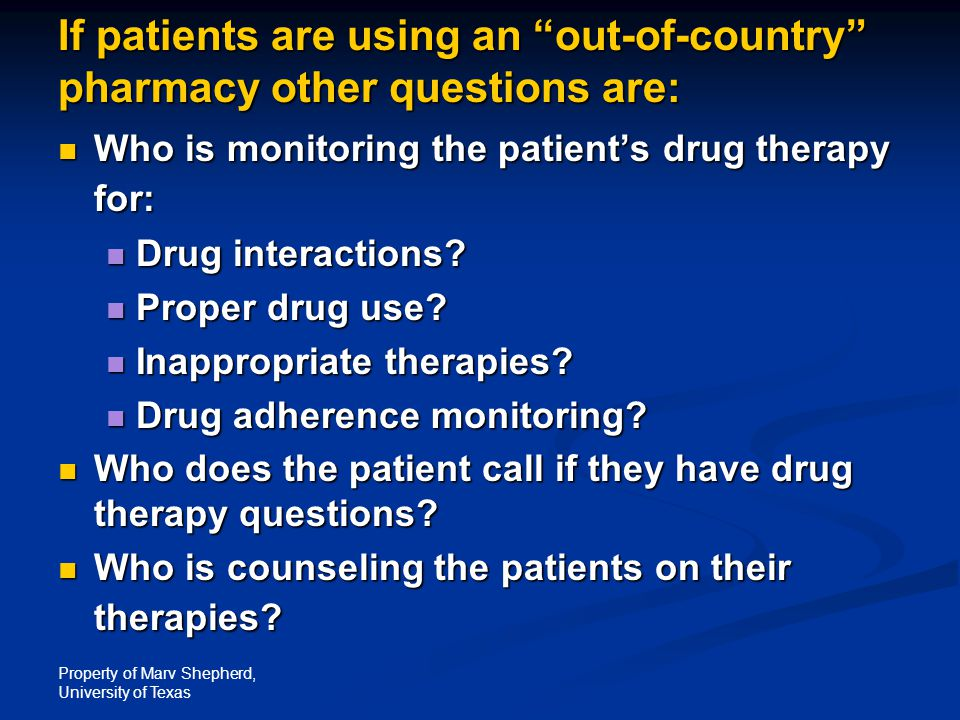 "Property of Marv Shepherd, University of Texas If patients are using an ""out-of-country"" pharmacy other questions are: Who is monitoring the patient's"