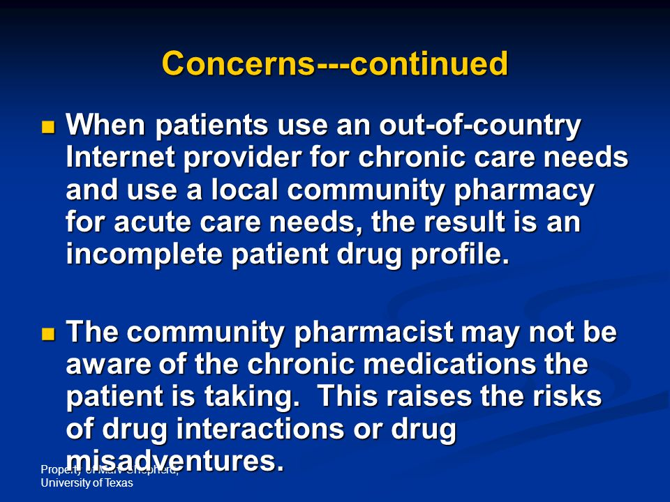 Property of Marv Shepherd, University of Texas Concerns---continued When patients use an out-of-country Internet provider for chronic care needs and use a local community pharmacy for acute care needs, the result is an incomplete patient drug profile.