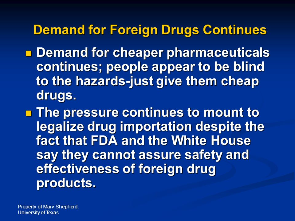 Property of Marv Shepherd, University of Texas Demand for Foreign Drugs Continues Demand for cheaper pharmaceuticals continues; people appear to be blind to the hazards-just give them cheap drugs.