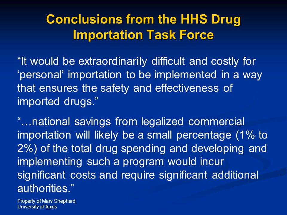 "Property of Marv Shepherd, University of Texas Conclusions from the HHS Drug Importation Task Force ""It would be extraordinarily difficult and costly"