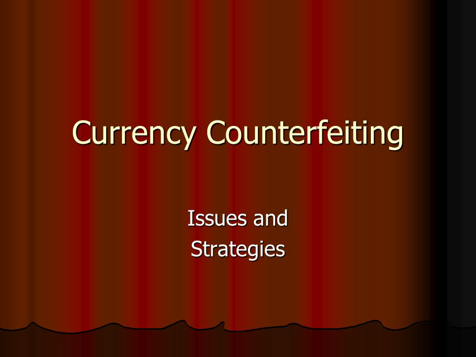 Currency Counterfeiting Issues and Strategies