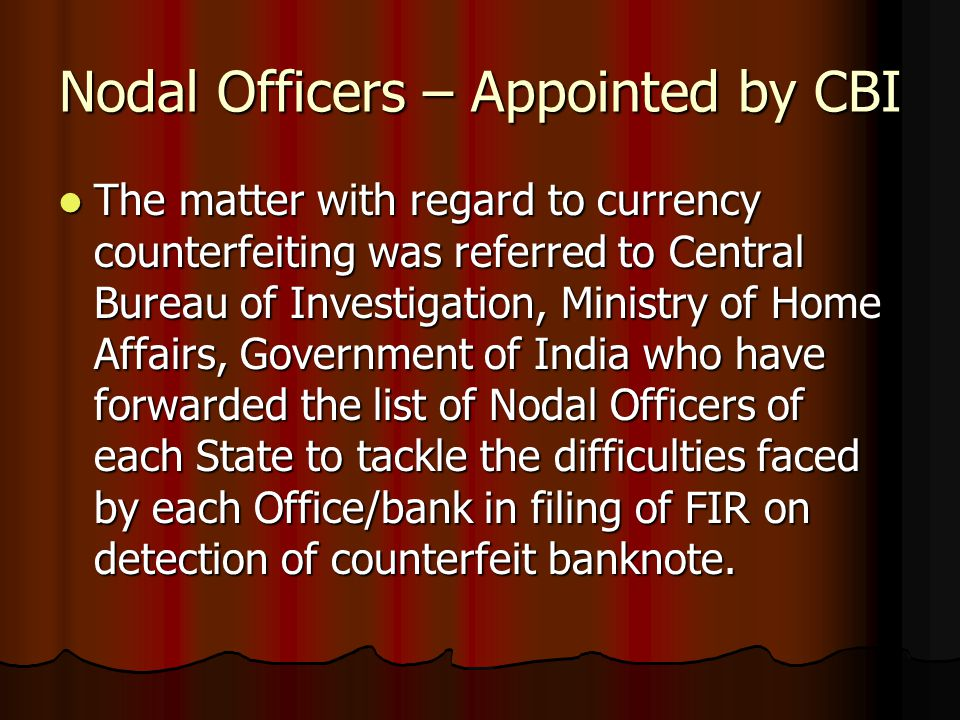 Nodal Officers – Appointed by CBI The matter with regard to currency counterfeiting was referred to Central Bureau of Investigation, Ministry of Home Affairs, Government of India who have forwarded the list of Nodal Officers of each State to tackle the difficulties faced by each Office/bank in filing of FIR on detection of counterfeit banknote.