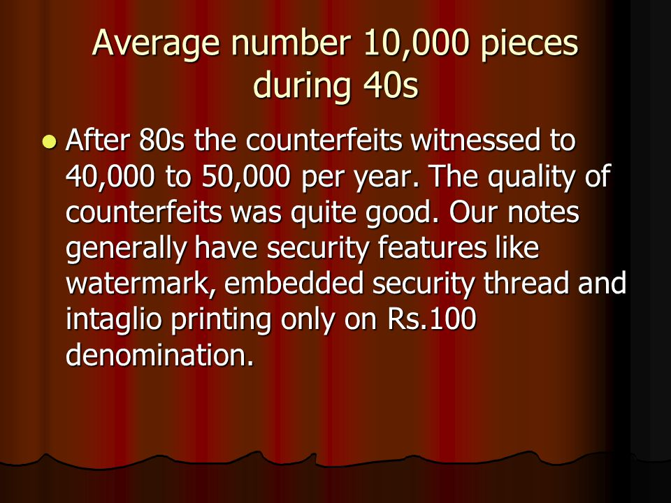 Average number 10,000 pieces during 40s After 80s the counterfeits witnessed to 40,000 to 50,000 per year.