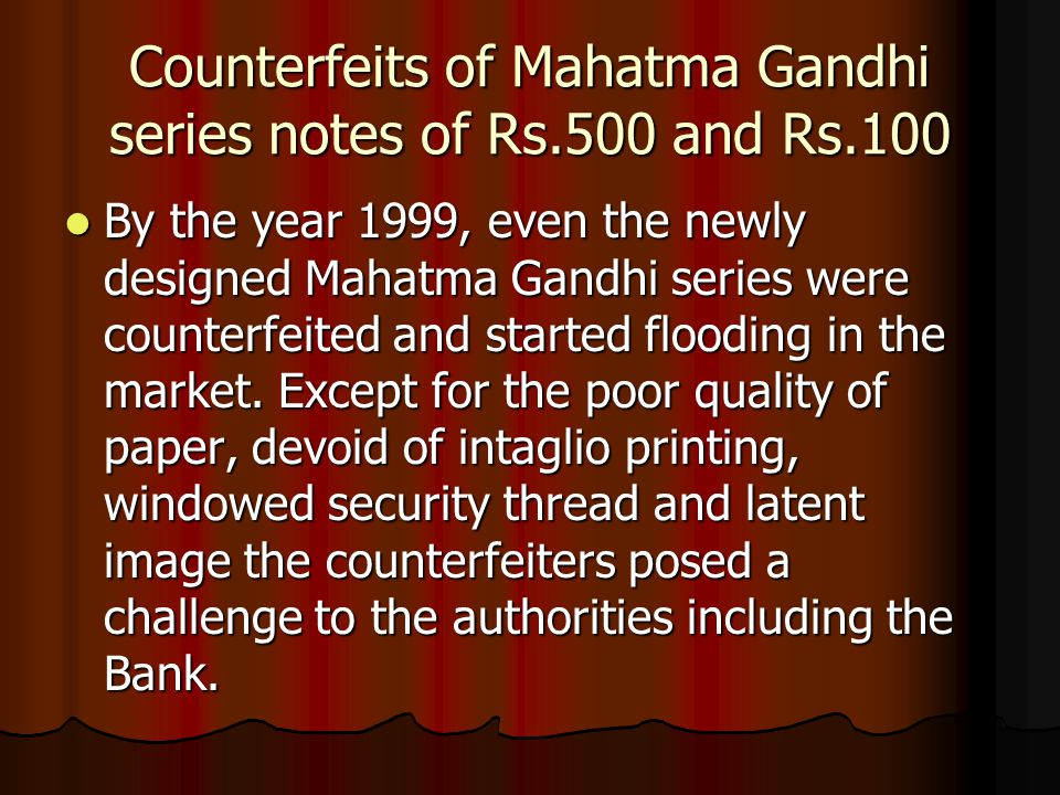 Counterfeits of Mahatma Gandhi series notes of Rs.500 and Rs.100 By the year 1999, even the newly designed Mahatma Gandhi series were counterfeited and started flooding in the market.